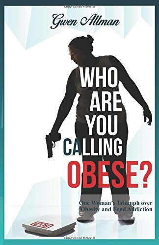 Who Are You Calling Obese?: One Woman's Triumph over Obesity and Food Addiction: Gwen Allman