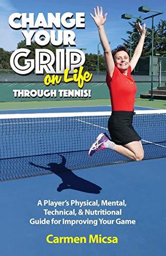 Change Your Grip on Life Through Tennis!: Carmen Micsa