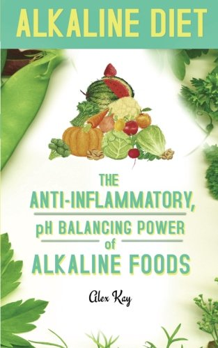 Alkaline Diet: The Anti-Inflammatory, pH Balancing Power: Kay, Alex