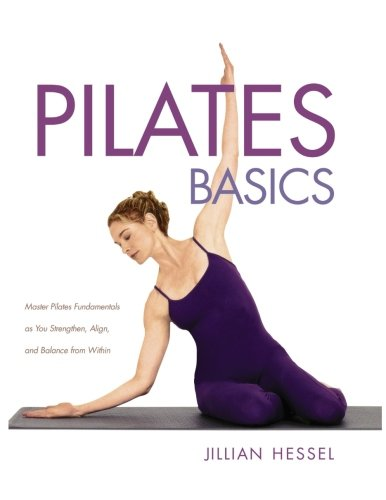 Pilates Basics : Master Pilates Fundamentals as You Strengthen, Alignk, and Balance from Within