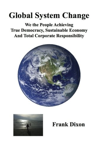 Global System Change: We the People Achieving True Democracy, Sustainable Economy and Total ...
