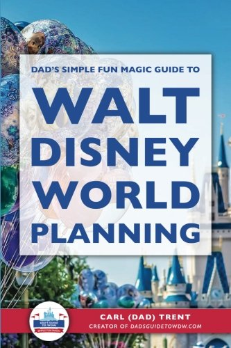 Dad's Simple Fun Magic Guide to Walt Disney World Planning: Carl Trent