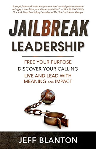 Jailbreak Leadership: Free Your Purpose Discover Your Calling Live and Lead with Meaning and Impact...