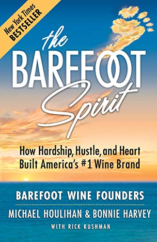 The Barefoot Spirit: How Hardship, Hustle, and Heart Built America's #1 Wine Brand: Bonnie ...