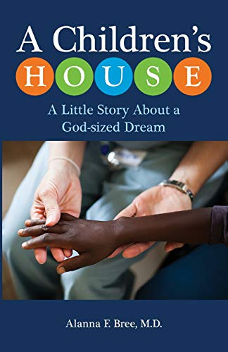 A Children's House: A Little Story About a God-sized Dream: Alanna F. Bree MD