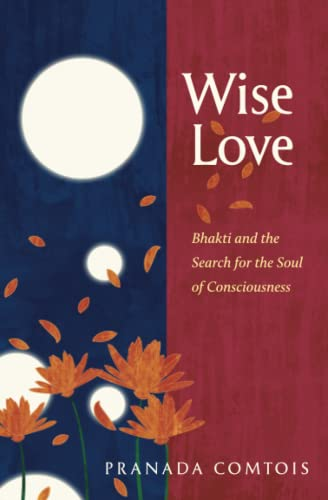 Wise-Love: Bhakti and the Search for the Soul of Consciousness: Pranada Comtois