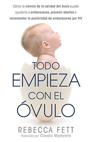 9780999676103: Todo Empieza con el Óvulo: Cómo la ciencia de la calidad del óvulo puede ayudarla a embarazarse, prevenir abortos e incrementar la posibilidad de embarazarse por FIV