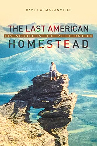 The Last American Homestead: Living Life In The Last Frontier: David W. Maranville