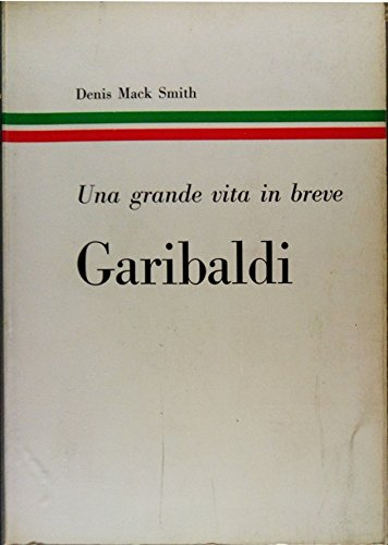 Garibaldi. Una grande vita in breve.: Mack Smith,Denis.