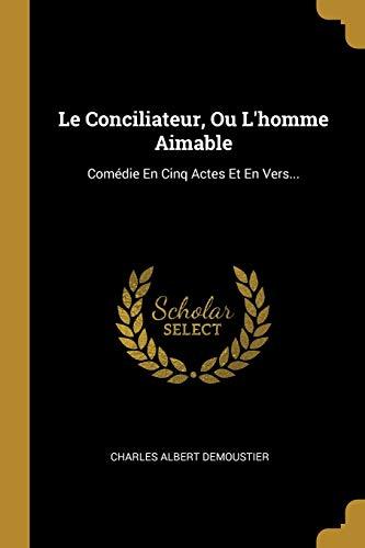 Le Conciliateur, Ou L'homme Aimable: Com die: Charles Albert Demoustier