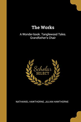 The Works: A Wonder-book. Tanglewood Tales. Grandfather's: Nathaniel Hawthorne, Julian