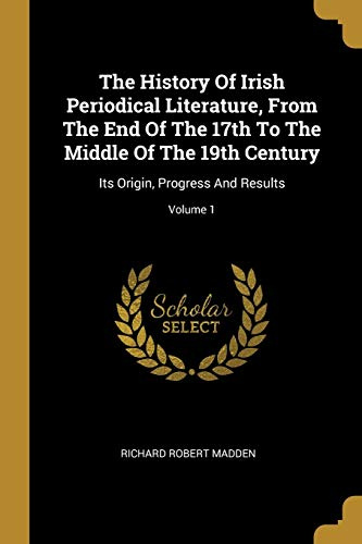 9781010626695: The History Of Irish Periodical Literature, From The End Of The 17th To The Middle Of The 19th Century: Its Origin, Progress And Results; Volume 1