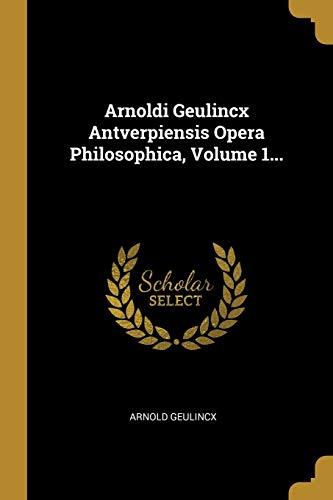 Arnoldi Geulincx Antverpiensis Opera Philosophica, Volume 1. (Paperback) - Arnold Geulincx