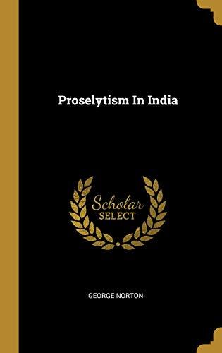Proselytism In India (Hardback): George Norton