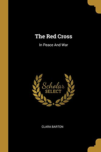 The Red Cross: In Peace And War: Clara Barton
