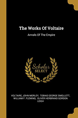 The Works Of Voltaire: Annals Of The: John Morley