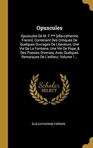 9781011580101: Opuscules: Opuscules De M. F.*** [elie-catherine Freron]. Contenant Des Critiques De Quelques Ouvrages De Literature, Une Vie De La Fontaine, Une Vie ... Quelques Remarques De L'editeur, Volume 1...