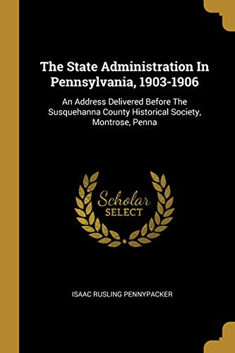 The State Administration In Pennsylvania, 1903-1906: An: Isaac Rusling Pennypacker