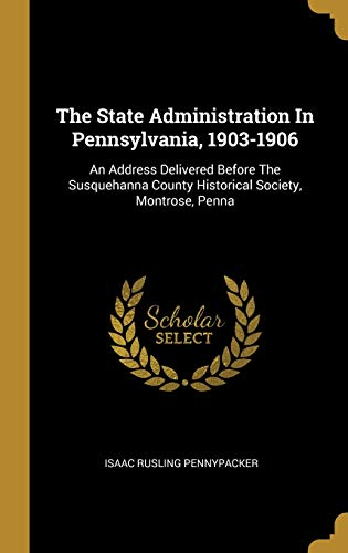 The State Administration In Pennsylvania, 1903-1906: An: Pennypacker, Isaac Rusling
