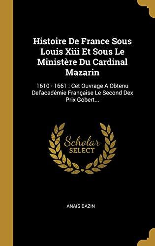 9781011971930: Histoire De France Sous Louis Xiii Et Sous Le Ministère Du Cardinal Mazarin: 1610 - 1661: Cet Ouvrage A Obtenu Del'académie Française Le Second Dex Prix Gobert...