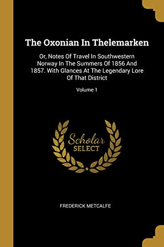 9781012852887: The Oxonian In Thelemarken: Or, Notes Of Travel In Southwestern Norway In The Summers Of 1856 And 1857. With Glances At The Legendary Lore Of That District; Volume 1