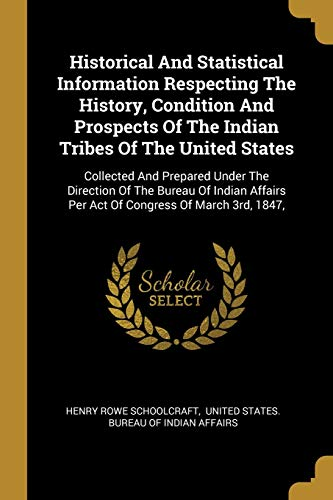 Historical And Statistical Information Respecting The History,: Henry Rowe Schoolcraft