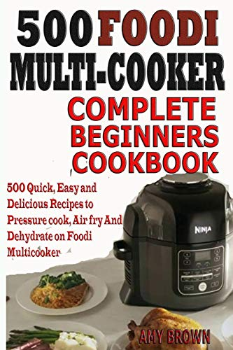 9781070295169: 500 Foodi Multicooker Complete Beginners Cookbook: 500 Quick, Easy and Delicious Recipes to Pressure cook, Air fry And Dehydrate on Foodi Multicooker