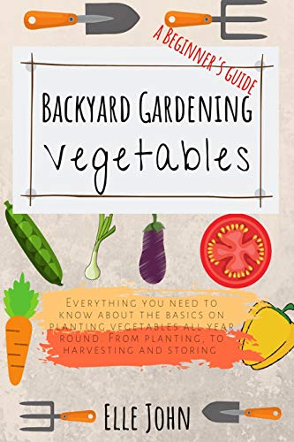 9781072337867: Backyard Vegetable gardening: A beginners guide: Everything you need to know about the basics on planting vegetables, all year round. From planting to harvesting and storing