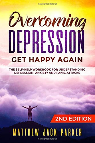 9781077042414: Overcoming Depression - Get Happy Again: The Self-Help Workbook for Understanding Depression, Anxiety and Panic Attacks