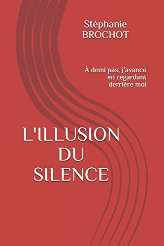 9781080003938: L'ILLUSION DU SILENCE: À demi pas, j'avance en regardant derrière moi