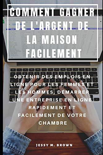9781091303362: COMMENT GAGNER DE L'ARGENT DE LA MAISON FACILEMENT : OBTENIR DES EMPLOIS EN LIGNE POUR LES FEMMES ET LES HOMMES, DÉMARRER UNE ENTREPRISE EN LIGNE RAPIDEMENT ET FACILEMENT DE VOTRE CHAMBRE