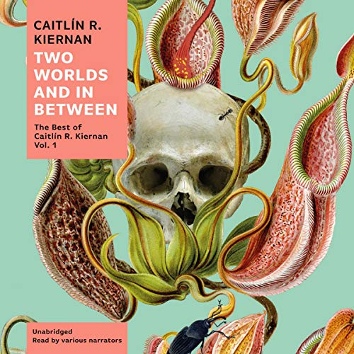 Two Worlds and in Between: The Best: Caitlin R Kiernan