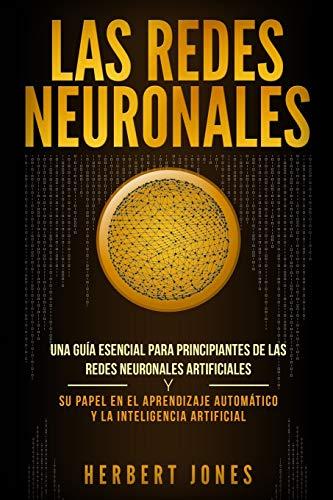 9781095339220: Las redes neuronales: Una guía esencial para principiantes de las redes neuronales artificiales y su papel en el aprendizaje automático y la inteligencia artificial