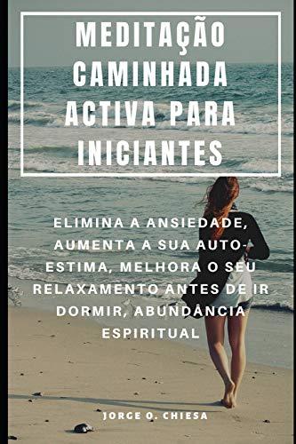 Meditacao Caminhada Activa Para Iniciantes: Elimina a Ansiedade, Aumenta a Sua Auto-Estima, Melhora O Seu Relaxamento Antes de IR Dormir, Abundancia Espiritual (Paperback)