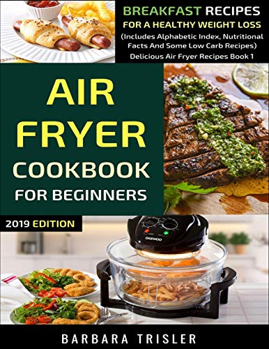 9781099803734: Air Fryer Cookbook For Beginners: Breakfast Recipes For A Healthy Weight Loss (Includes Alphabetic Index, Nutritional Facts and Some Low Carb Recipes) (Delicious Air Fryer Recipes)