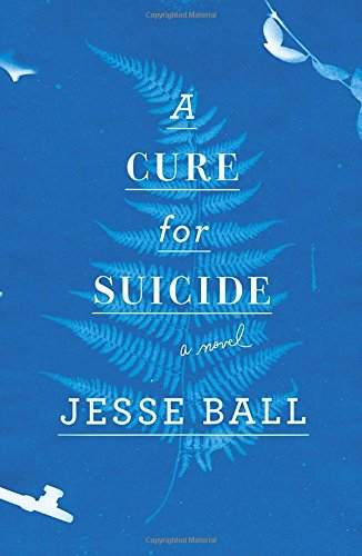 A Cure for Suicide: A Novel: Ball, Jesse