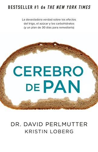 Cerebro de Pan: La Devastadora Verdad Sobre los Efectos del Trigo, el Azucar y los Carbohidratos: ...