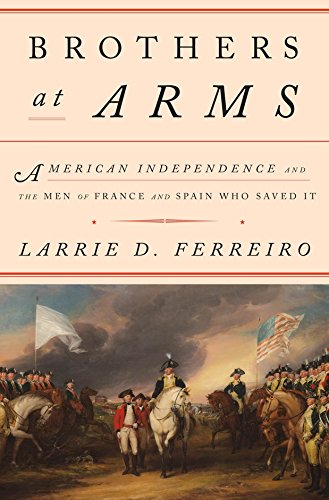 Brothers at Arms: American Independence and the Men of France and Spain Who Saved It: Larrie D. ...