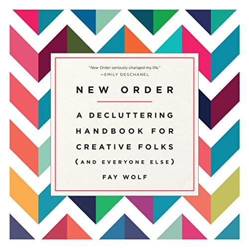 New Order: A Decluttering Handbook for Creative Folks (and Everyone Else): Wolf, Fay