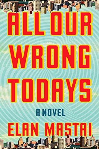 All Our Wrong Todays: A Novel: Elan Mastai