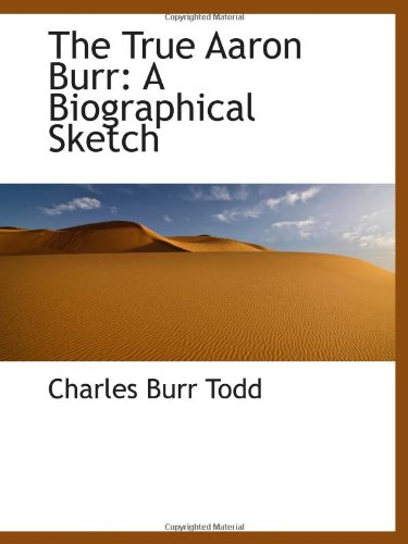 9781103014705: The True Aaron Burr: A Biographical Sketch