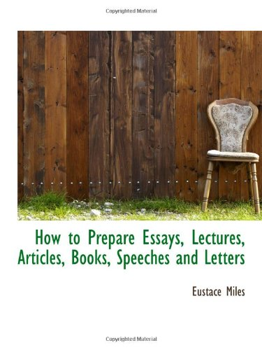 How to Prepare Essays, Lectures, Articles, Books, Speeches and Letters: Eustace Miles