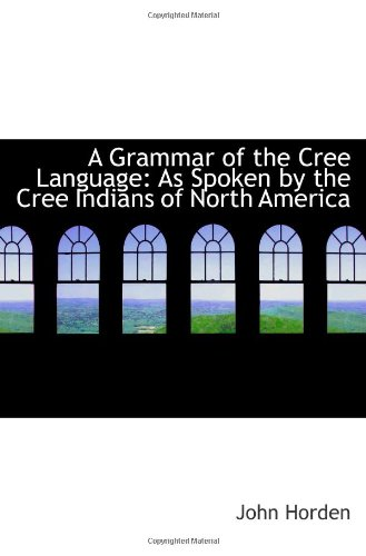 9781103089567: A Grammar of the Cree Language: As Spoken by the Cree Indians of North America