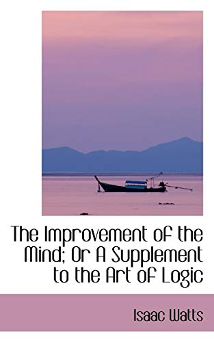 The Improvement of the Mind; Or A Supplement to the Art of Logic: Watts, Isaac