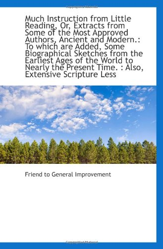 Much Instruction From Little Reading, Or, Extracts From Some Of The Most Approved Authors, Ancient A