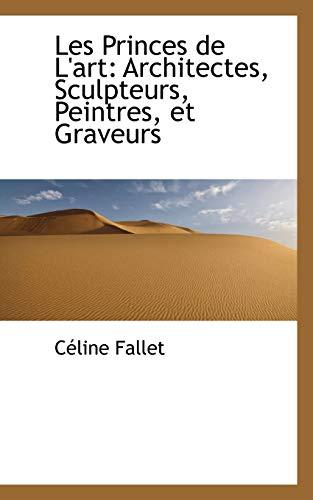 Les Princes de L Art: Architectes, Sculpteurs,: Celine Fallet