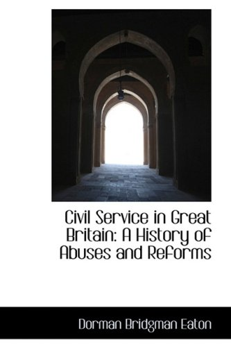 Civil Service in Great Britain: A History of Abuses and Reforms: Eaton, Dorman Bridgman