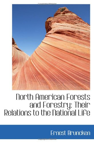 North American Forests and Forestry: Their Relations to the National Life: Bruncken, Ernest