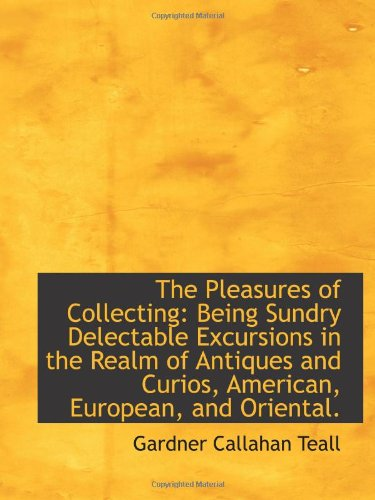 9781103172818: The Pleasures of Collecting: Being Sundry Delectable Excursions in the Realm of Antiques and Curios,