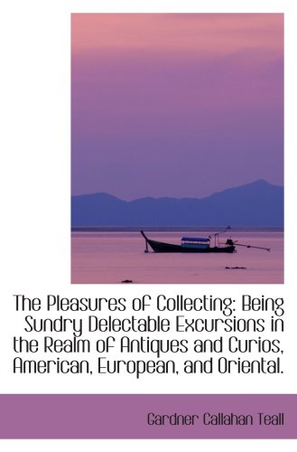 9781103172832: The Pleasures of Collecting: Being Sundry Delectable Excursions in the Realm of Antiques and Curios,